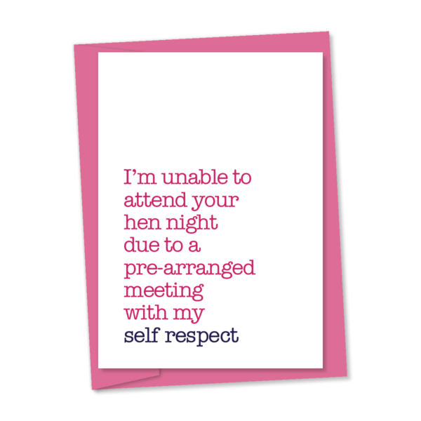 unable to attend your hen night due to a pre-arranged meeting with my self respect