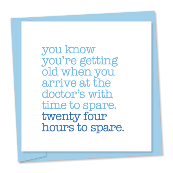 You know you're getting old when you arrive at the doctors with time to spare – 24 hours to spare
