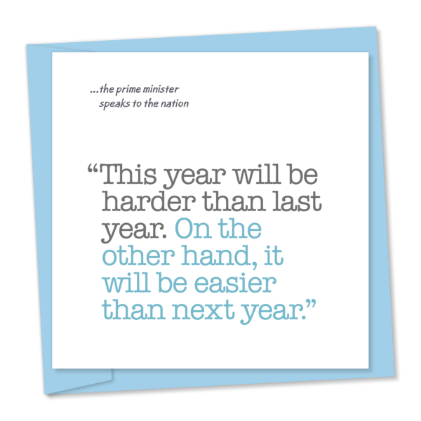 Politics – PM talking. This year will be harder than last year. However, it will be easier than next year.